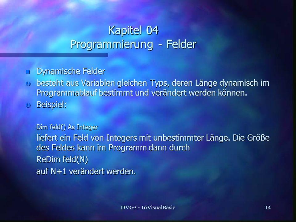 DVG3 - 16VisualBasic14 Kapitel 04 Programmierung - Felder n Dynamische Felder Þ besteht aus Variablen gleichen Typs, deren Länge dynamisch im Programmablauf bestimmt und verändert werden können.