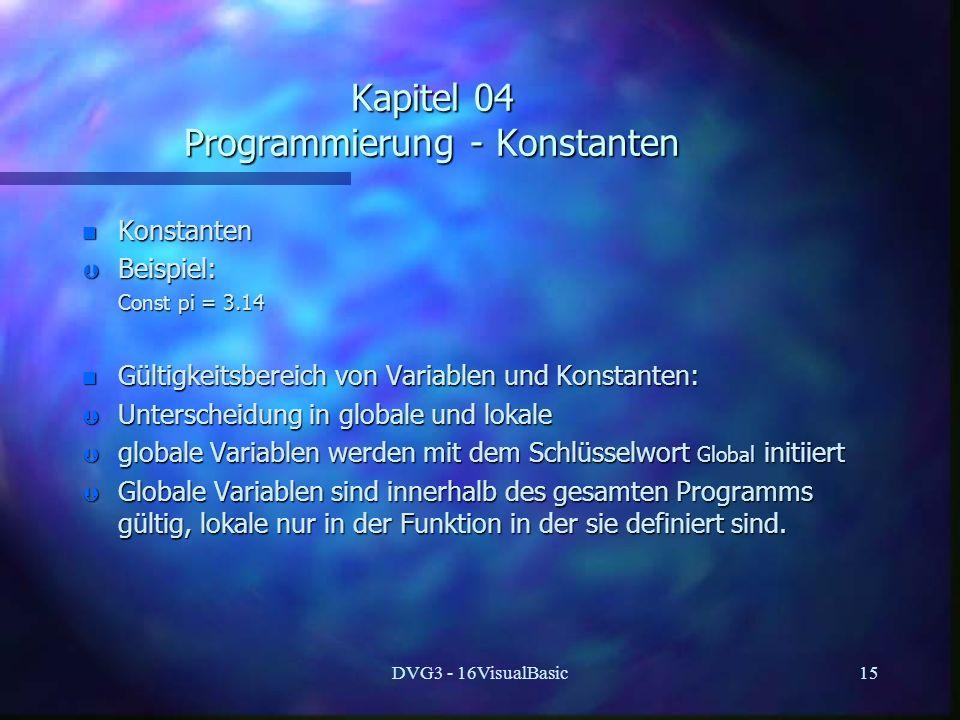 DVG3 - 16VisualBasic15 Kapitel 04 Programmierung - Konstanten n Konstanten Þ Beispiel: Const pi = 3.14 Const pi = 3.14 n Gültigkeitsbereich von Variablen und Konstanten: Þ Unterscheidung in globale und lokale Þ globale Variablen werden mit dem Schlüsselwort Global initiiert Þ Globale Variablen sind innerhalb des gesamten Programms gültig, lokale nur in der Funktion in der sie definiert sind.