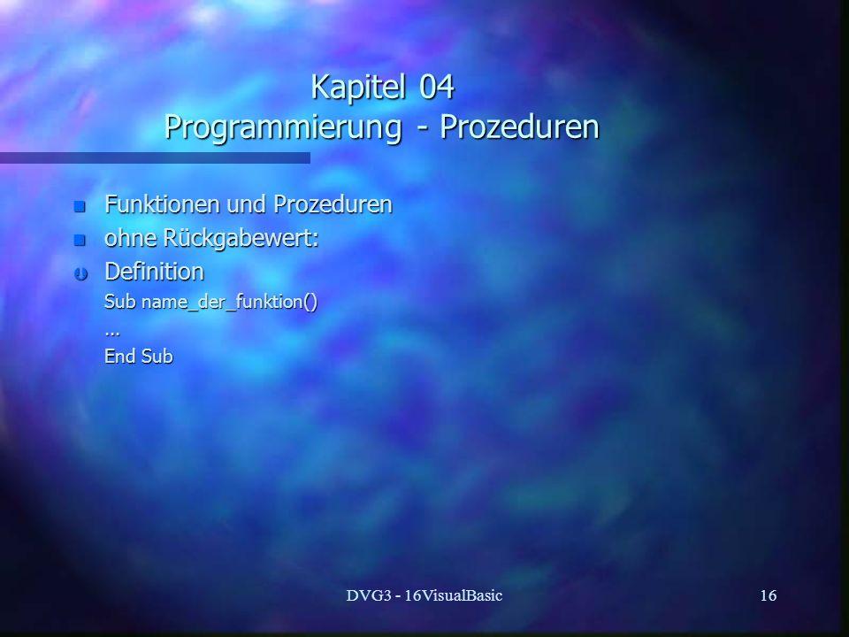 DVG3 - 16VisualBasic16 Kapitel 04 Programmierung - Prozeduren n Funktionen und Prozeduren n ohne Rückgabewert: Þ Definition Sub name_der_funktion() Sub name_der_funktion()......