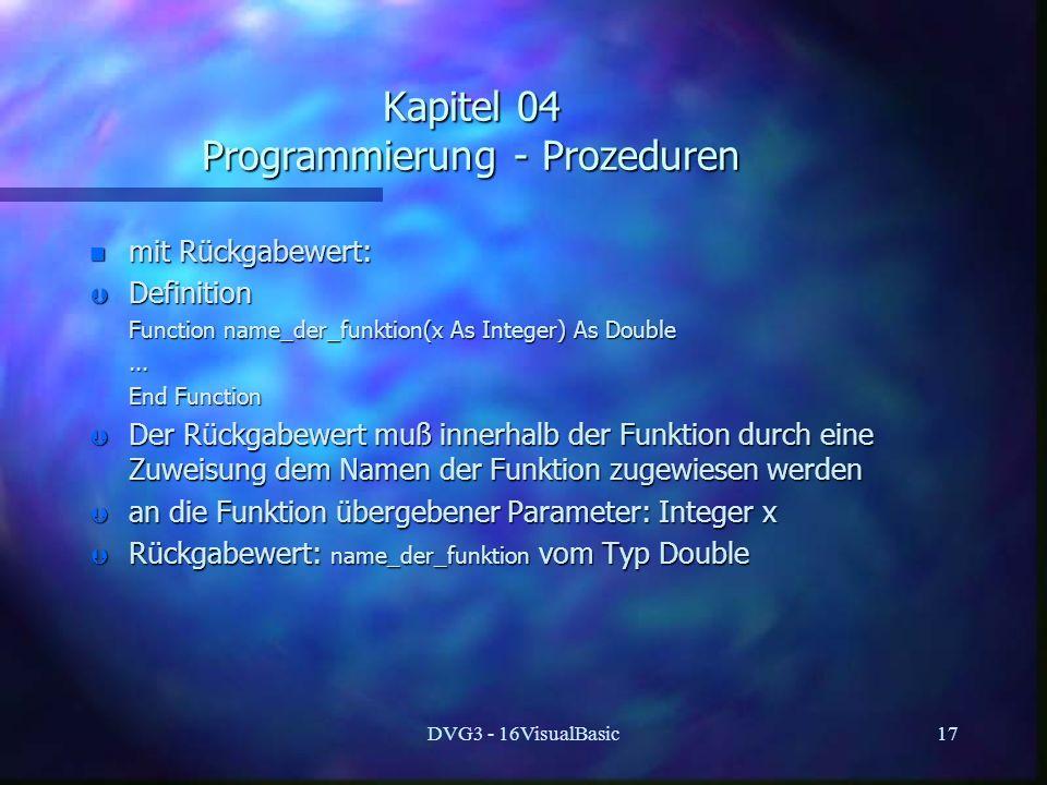 DVG3 - 16VisualBasic17 Kapitel 04 Programmierung - Prozeduren n mit Rückgabewert: Þ Definition Function name_der_funktion(x As Integer) As Double Function name_der_funktion(x As Integer) As Double......