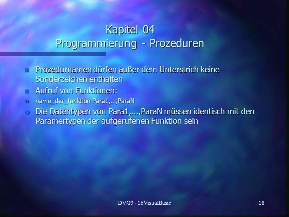 DVG3 - 16VisualBasic18 Kapitel 04 Programmierung - Prozeduren n Prozedurnamen dürfen außer dem Unterstrich keine Sonderzeichen enthalten n Aufruf von Funktionen: Þ name_der_funktion Para1,...,ParaN Þ Die Datentypen von Para1,...,ParaN müssen identisch mit den Paramertypen der aufgerufenen Funktion sein