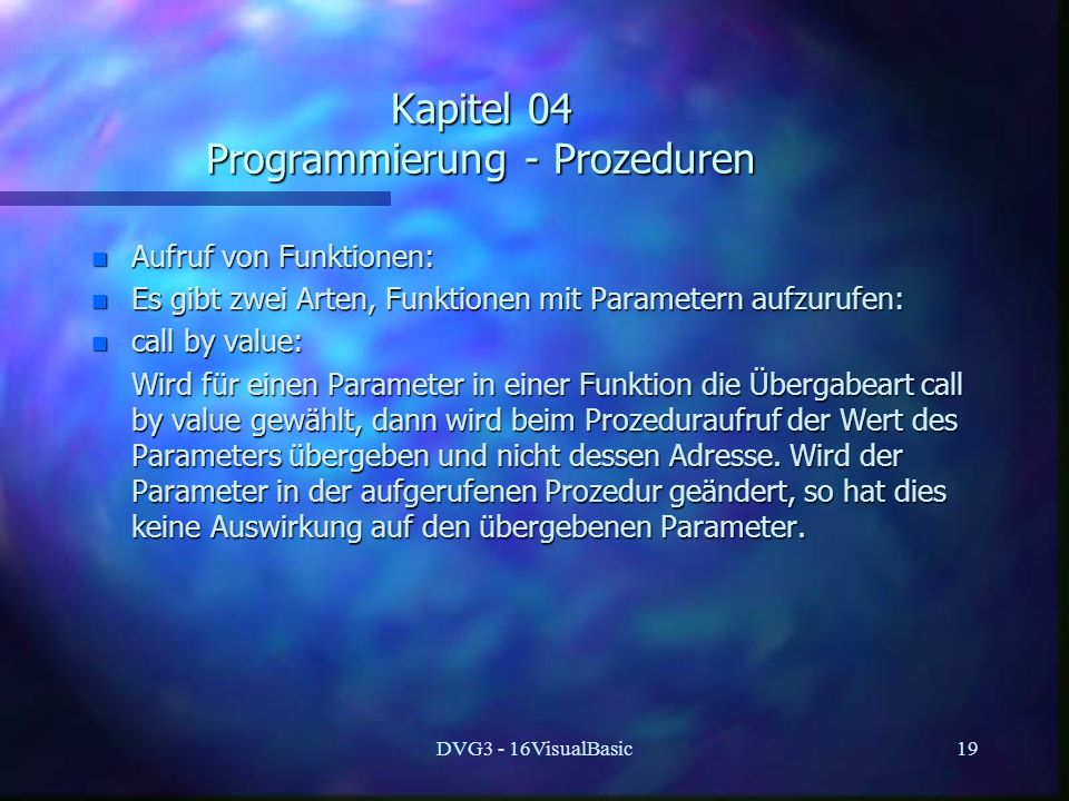 DVG3 - 16VisualBasic19 Kapitel 04 Programmierung - Prozeduren n Aufruf von Funktionen: n Es gibt zwei Arten, Funktionen mit Parametern aufzurufen: n call by value: Wird für einen Parameter in einer Funktion die Übergabeart call by value gewählt, dann wird beim Prozeduraufruf der Wert des Parameters übergeben und nicht dessen Adresse.