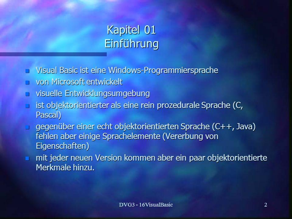 DVG3 - 16VisualBasic2 Kapitel 01 Einführung n Visual Basic ist eine Windows-Programmiersprache n von Microsoft entwickelt n visuelle Entwicklungsumgebung n ist objektorientierter als eine rein prozedurale Sprache (C, Pascal) n gegenüber einer echt objektorientierten Sprache (C++, Java) fehlen aber einige Sprachelemente (Vererbung von Eigenschaften) n mit jeder neuen Version kommen aber ein paar objektorientierte Merkmale hinzu.