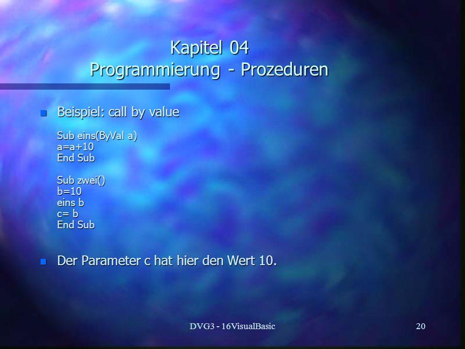 DVG3 - 16VisualBasic20 Kapitel 04 Programmierung - Prozeduren n Beispiel: call by value Sub eins(ByVal a) Sub eins(ByVal a) a=a+10 a=a+10 End Sub End