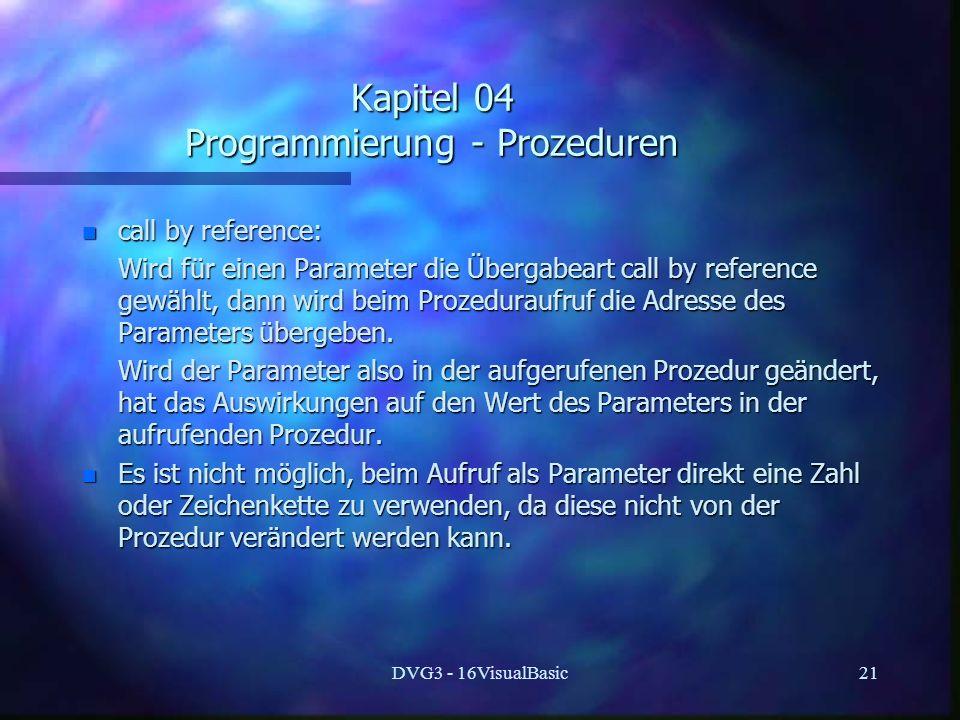DVG3 - 16VisualBasic21 Kapitel 04 Programmierung - Prozeduren n call by reference: Wird für einen Parameter die Übergabeart call by reference gewählt, dann wird beim Prozeduraufruf die Adresse des Parameters übergeben.