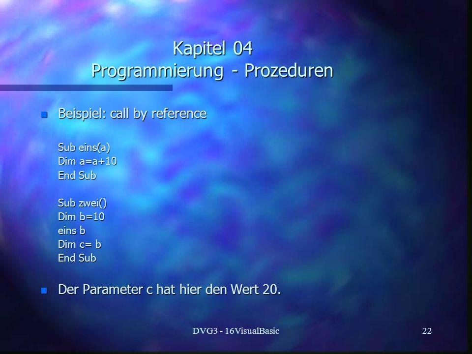 DVG3 - 16VisualBasic22 Kapitel 04 Programmierung - Prozeduren n Beispiel: call by reference Sub eins(a) Sub eins(a) Dim a=a+10 Dim a=a+10 End Sub End Sub Sub zwei() Sub zwei() Dim b=10 Dim b=10 eins b eins b Dim c= b Dim c= b End Sub End Sub n Der Parameter c hat hier den Wert 20.