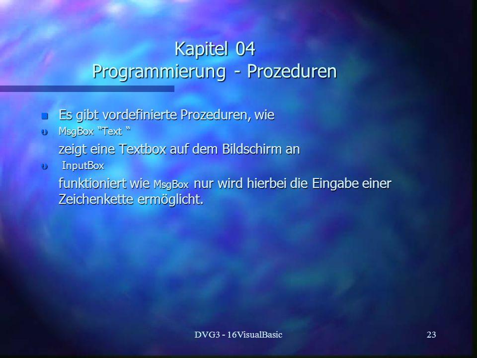 DVG3 - 16VisualBasic23 Kapitel 04 Programmierung - Prozeduren n Es gibt vordefinierte Prozeduren, wie Þ MsgBox Text Þ MsgBox Text zeigt eine Textbox a