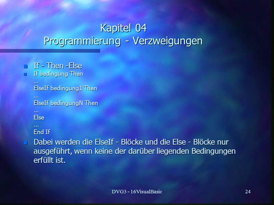 DVG3 - 16VisualBasic24 Kapitel 04 Programmierung - Verzweigungen n If - Then -Else n If bedingung Then...... ElseIf bedingung1 Then ElseIf bedingung1