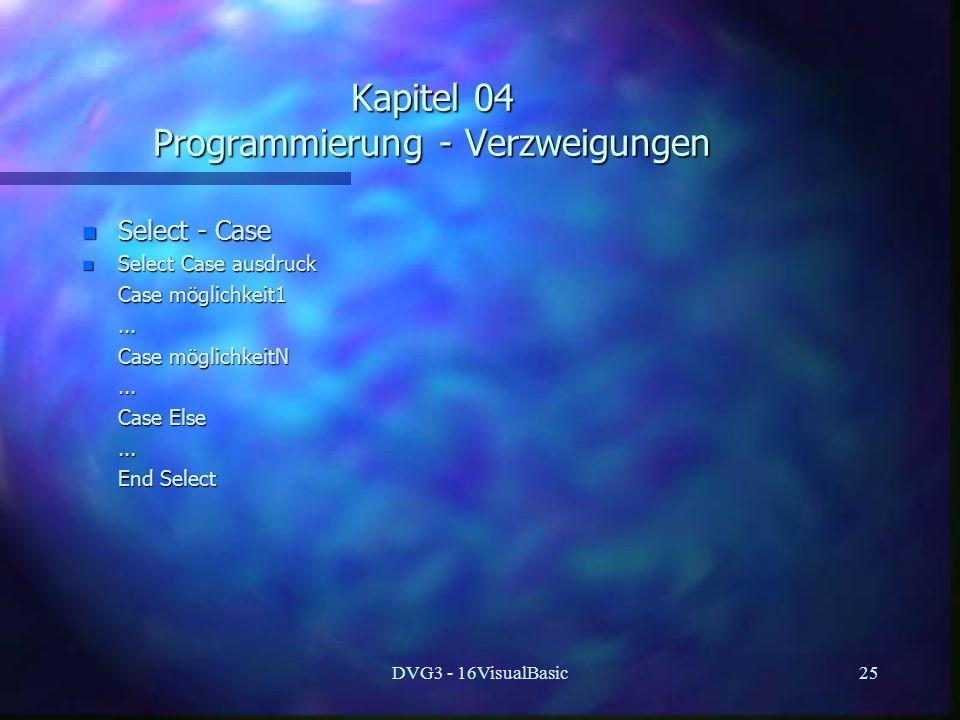 DVG3 - 16VisualBasic25 Kapitel 04 Programmierung - Verzweigungen n Select - Case n Select Case ausdruck Case möglichkeit1 Case möglichkeit1...... Case