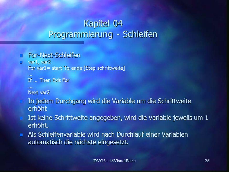 DVG3 - 16VisualBasic26 Kapitel 04 Programmierung - Schleifen n For-Next-Schleifen n var1, var2 For var1= start To ende [Step schrittweite] For var1= start To ende [Step schrittweite]......