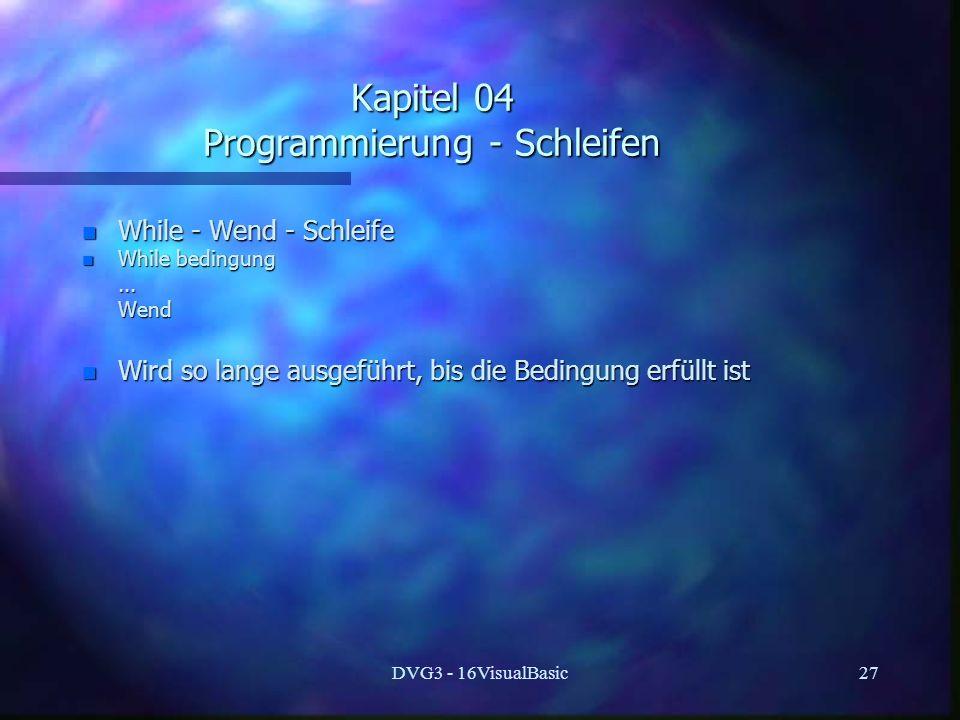 DVG3 - 16VisualBasic27 Kapitel 04 Programmierung - Schleifen n While - Wend - Schleife n While bedingung...... Wend Wend n Wird so lange ausgeführt, b
