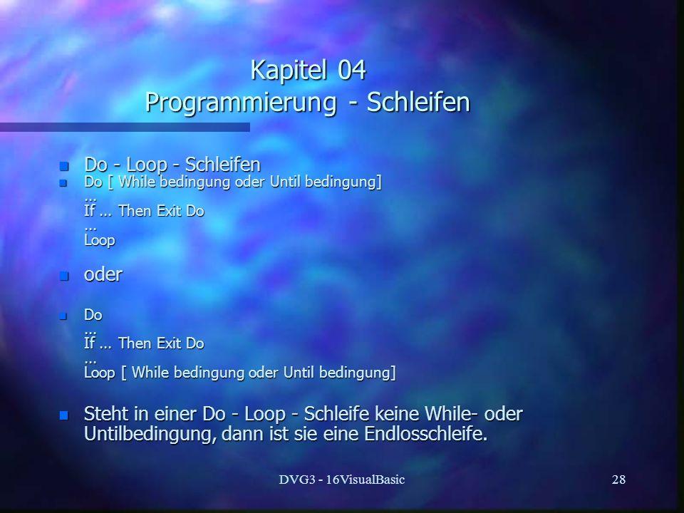 DVG3 - 16VisualBasic28 Kapitel 04 Programmierung - Schleifen n Do - Loop - Schleifen n Do [ While bedingung oder Until bedingung]...... If... Then Exi