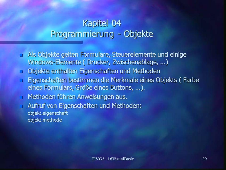 DVG3 - 16VisualBasic29 Kapitel 04 Programmierung - Objekte n Als Objekte gelten Formulare, Steuerelemente und einige Windows-Elemente ( Drucker, Zwischenablage,...) n Objekte enthalten Eigenschaften und Methoden n Eigenschaften bestimmen die Merkmale eines Objekts ( Farbe eines Formulars, Größe eines Buttons,...).