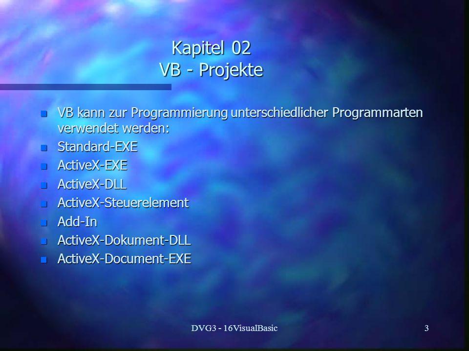 DVG3 - 16VisualBasic3 Kapitel 02 VB - Projekte n VB kann zur Programmierung unterschiedlicher Programmarten verwendet werden: n Standard-EXE n ActiveX-EXE n ActiveX-DLL n ActiveX-Steuerelement n Add-In n ActiveX-Dokument-DLL n ActiveX-Document-EXE