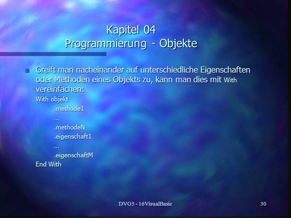 DVG3 - 16VisualBasic30 Kapitel 04 Programmierung - Objekte n Greift man nacheinander auf unterschiedliche Eigenschaften oder Methoden eines Objekts zu, kann man dies mit With vereinfachen: With objekt With objekt.methode1.methode1.......methodeN.methodeN.eigenschaft1.eigenschaft1.......eigenschaftM.eigenschaftM End With End With