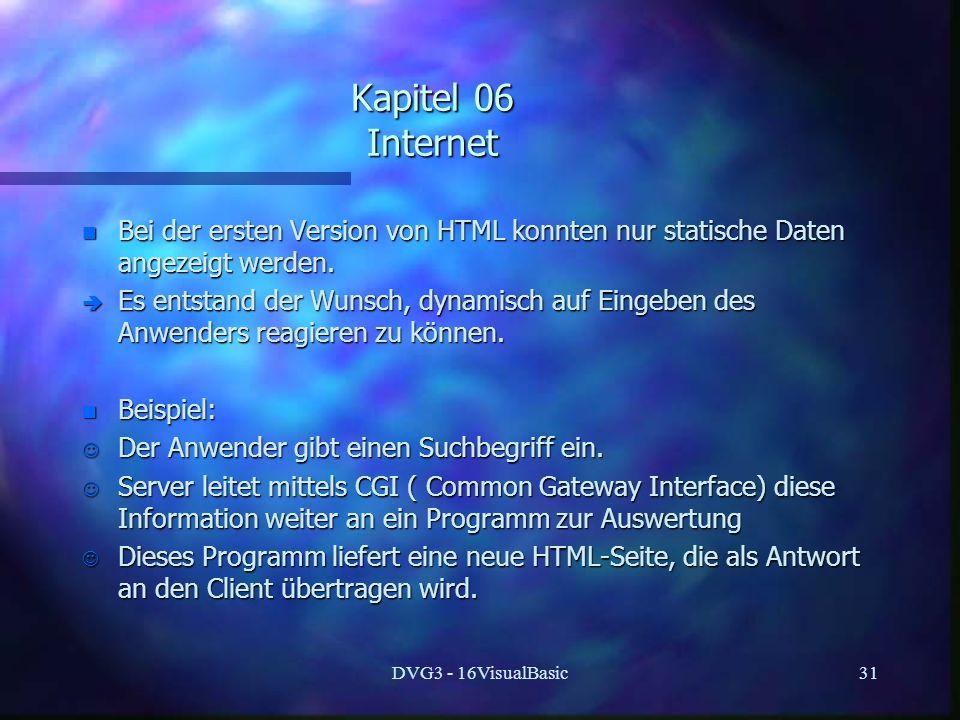 DVG3 - 16VisualBasic31 Kapitel 06 Internet n Bei der ersten Version von HTML konnten nur statische Daten angezeigt werden. è Es entstand der Wunsch, d