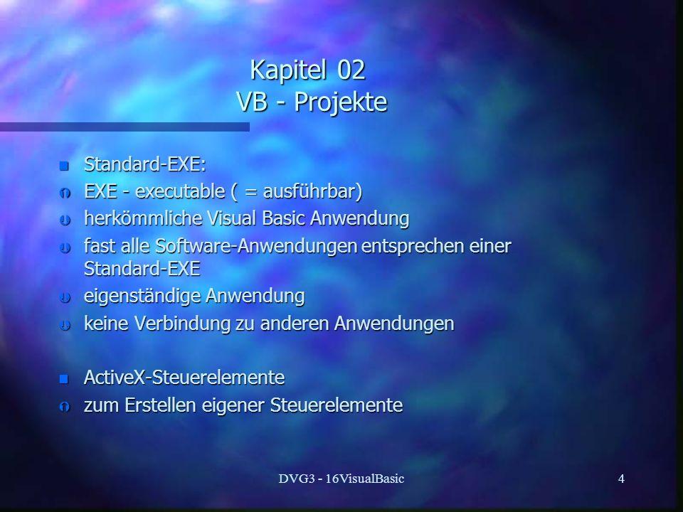 DVG3 - 16VisualBasic4 Kapitel 02 VB - Projekte n Standard-EXE: Ý EXE - executable ( = ausführbar) Þ herkömmliche Visual Basic Anwendung Þ fast alle So