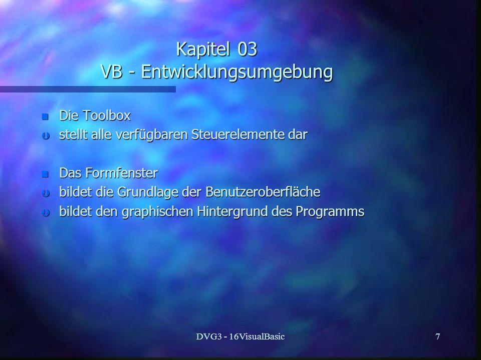 DVG3 - 16VisualBasic7 Kapitel 03 VB - Entwicklungsumgebung n Die Toolbox Þ stellt alle verfügbaren Steuerelemente dar n Das Formfenster Þ bildet die Grundlage der Benutzeroberfläche Þ bildet den graphischen Hintergrund des Programms