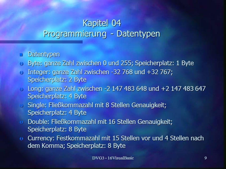 DVG3 - 16VisualBasic9 Kapitel 04 Programmierung - Datentypen n Datentypen Þ Byte: ganze Zahl zwischen 0 und 255; Speicherplatz: 1 Byte Þ Integer: ganze Zahl zwischen -32 768 und +32 767; Speicherplatz: 2 Byte Þ Long: ganze Zahl zwischen -2 147 483 648 und +2 147 483 647 Speicherplatz: 4 Byte Þ Single: Fließkommazahl mit 8 Stellen Genauigkeit; Speicherplatz: 4 Byte Þ Double: Fließkommazahl mit 16 Stellen Genauigkeit; Speicherplatz: 8 Byte Þ Currency: Festkommazahl mit 15 Stellen vor und 4 Stellen nach dem Komma; Speicherplatz: 8 Byte