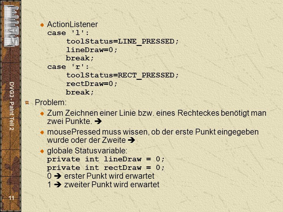 DVG3 - Paint Teil 2 11 ActionListener case 'l': toolStatus=LINE_PRESSED; lineDraw=0; break; case 'r': toolStatus=RECT_PRESSED; rectDraw=0; break; Prob