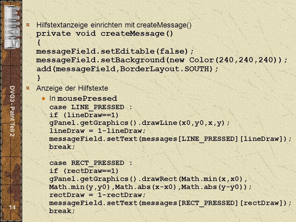 DVG3 - Paint Teil 2 14 Hilfstextanzeige einrichten mit createMessage() private void createMessage() { messageField.setEditable(false); messageField.se