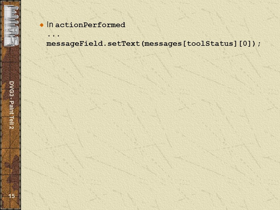 DVG3 - Paint Teil 2 15 In actionPerformed... messageField.setText(messages[toolStatus][0]);