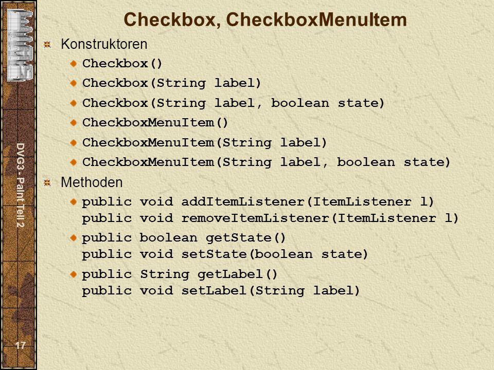 DVG3 - Paint Teil 2 17 Checkbox, CheckboxMenuItem Konstruktoren Checkbox() Checkbox(String label) Checkbox(String label, boolean state) CheckboxMenuIt