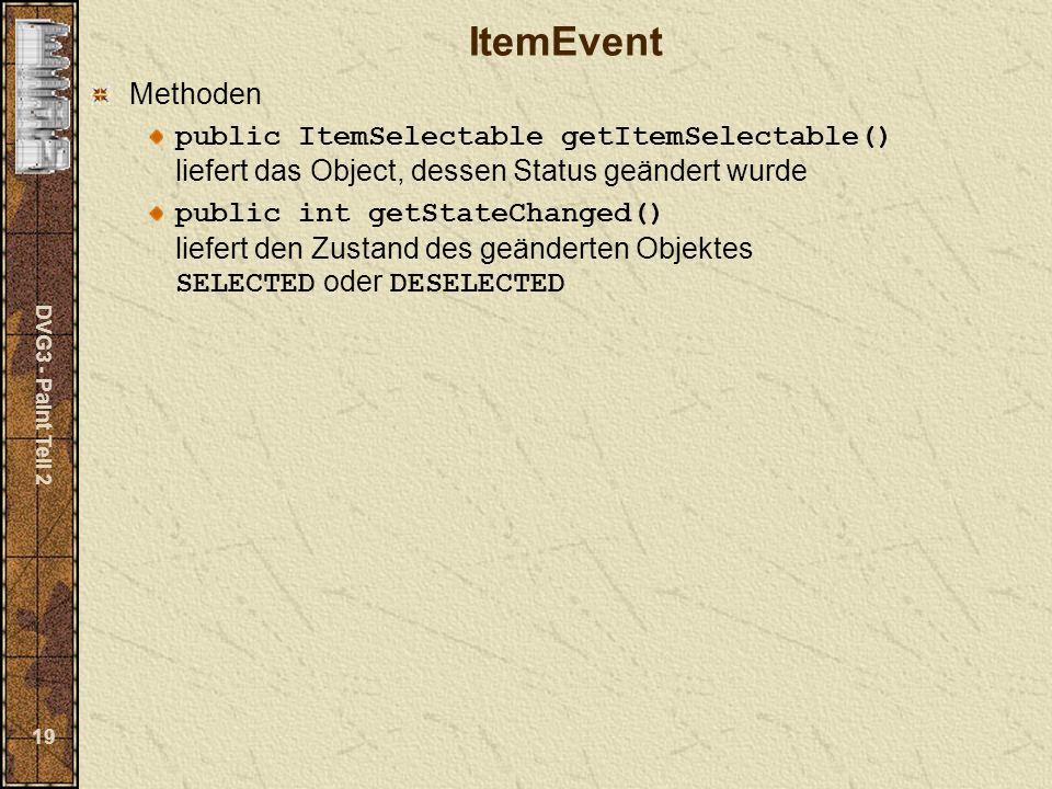 DVG3 - Paint Teil 2 19 ItemEvent Methoden public ItemSelectable getItemSelectable() liefert das Object, dessen Status geändert wurde public int getStateChanged() liefert den Zustand des geänderten Objektes SELECTED oder DESELECTED
