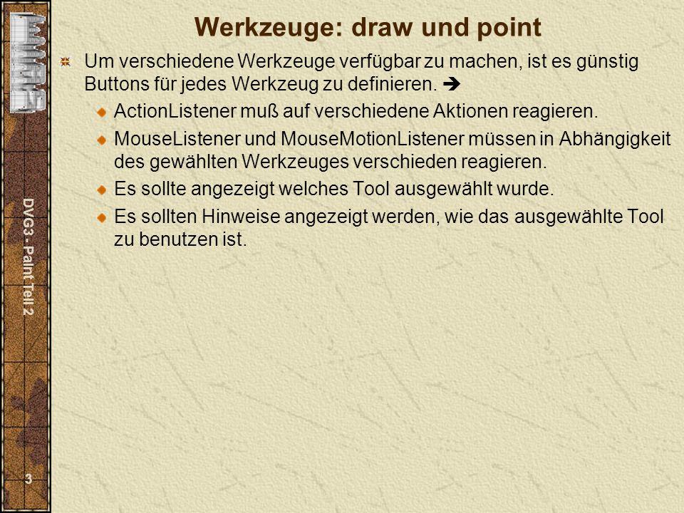 DVG3 - Paint Teil 2 14 Hilfstextanzeige einrichten mit createMessage() private void createMessage() { messageField.setEditable(false); messageField.setBackground(new Color(240,240,240)); add(messageField,BorderLayout.SOUTH); } Anzeige der Hilfstexte In mousePressed case LINE_PRESSED : if (lineDraw==1) gPanel.getGraphics().drawLine(x0,y0,x,y); lineDraw = 1-lineDraw; messageField.setText(messages[LINE_PRESSED][lineDraw]); break; case RECT_PRESSED : if (rectDraw==1) gPanel.getGraphics().drawRect(Math.min(x,x0), Math.min(y,y0),Math.abs(x-x0),Math.abs(y-y0)); rectDraw = 1-rectDraw; messageField.setText(messages[RECT_PRESSED][rectDraw]); break;