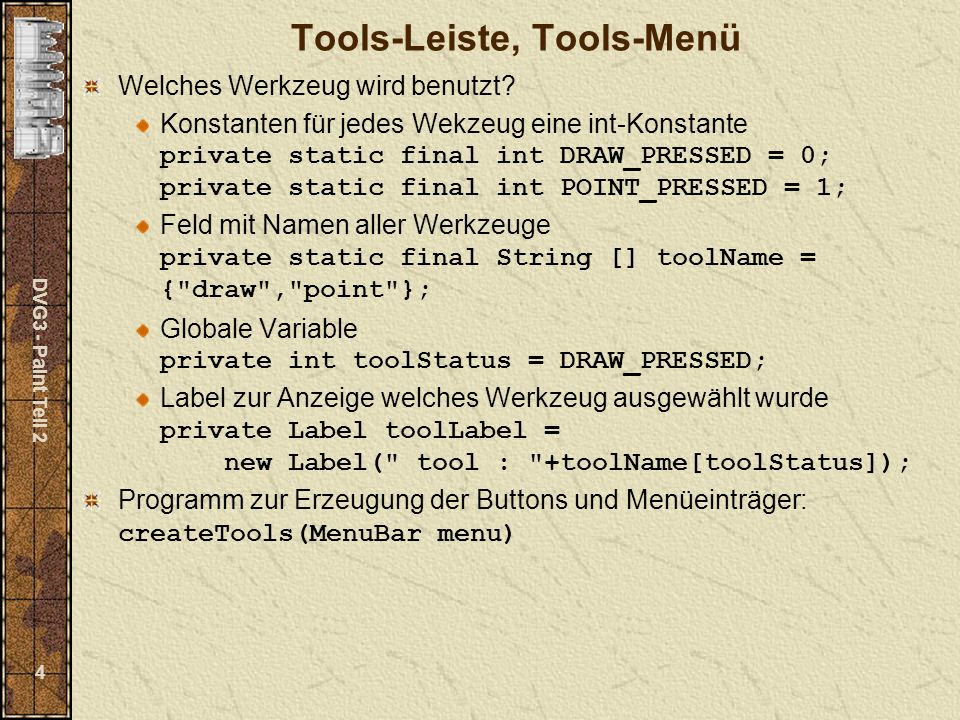 DVG3 - Paint Teil 2 5 private void createTools(MenuBar menu) { Menu toolsMenu = new Menu( Tools ); menu.add(toolsMenu); toolsMenu.addActionListener(this); toolsMenu.add(new MenuItem( draw , new MenuShortcut( d ))); toolsMenu.add(new MenuItem( point , new MenuShortcut( p ))); Panel toolsPanel = new Panel(); toolsPanel.setBackground(new Color(240,240,240)); toolsPanel.setLayout(new GridBagLayout()); GridBagConstraints gbc = new GridBagConstraints(); gbc.gridwidth = GridBagConstraints.REMAINDER; Button drawButton = new Button( draw ); drawButton.addActionListener(this); toolsPanel.add(drawButton,gbc); Button pointButton = new Button( point ); pointButton.addActionListener(this); toolsPanel.add(pointButton,gbc); gbc.weighty=1.0; toolsPanel.add(new Label(),gbc); add(toolsPanel,BorderLayout.WEST); }