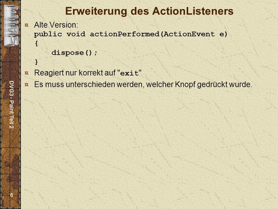 DVG3 - Paint Teil 2 17 Checkbox, CheckboxMenuItem Konstruktoren Checkbox() Checkbox(String label) Checkbox(String label, boolean state) CheckboxMenuItem() CheckboxMenuItem(String label) CheckboxMenuItem(String label, boolean state) Methoden public void addItemListener(ItemListener l) public void removeItemListener(ItemListener l) public boolean getState() public void setState(boolean state) public String getLabel() public void setLabel(String label)