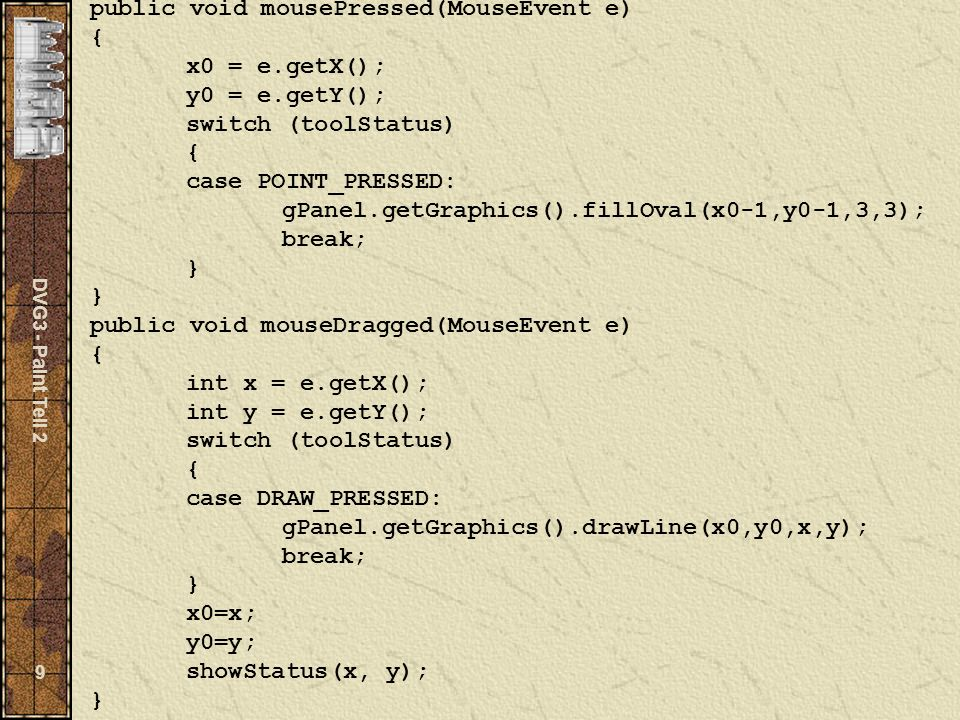 DVG3 - Paint Teil 2 9 public void mousePressed(MouseEvent e) { x0 = e.getX(); y0 = e.getY(); switch (toolStatus) { case POINT_PRESSED: gPanel.getGraphics().fillOval(x0-1,y0-1,3,3); break; } } public void mouseDragged(MouseEvent e) { int x = e.getX(); int y = e.getY(); switch (toolStatus) { case DRAW_PRESSED: gPanel.getGraphics().drawLine(x0,y0,x,y); break; } x0=x; y0=y; showStatus(x, y); }