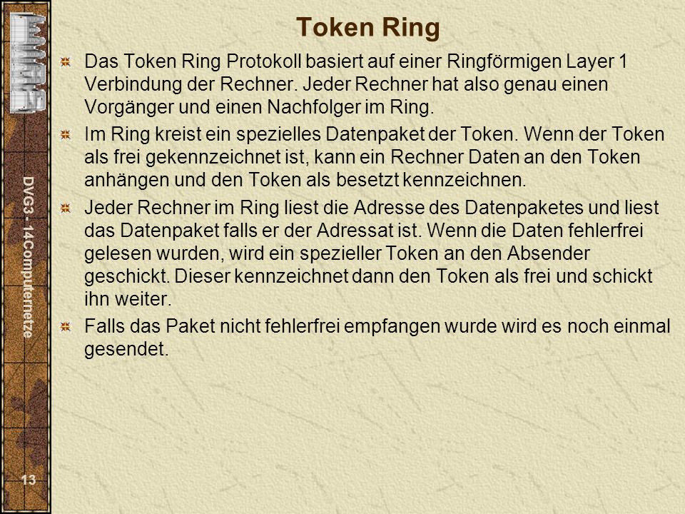 DVG3 - 14Computernetze 13 Token Ring Das Token Ring Protokoll basiert auf einer Ringförmigen Layer 1 Verbindung der Rechner. Jeder Rechner hat also ge
