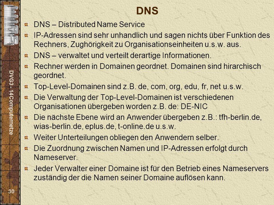 DVG3 - 14Computernetze 30 DNS DNS – Distributed Name Service IP-Adressen sind sehr unhandlich und sagen nichts über Funktion des Rechners, Zughörigkei