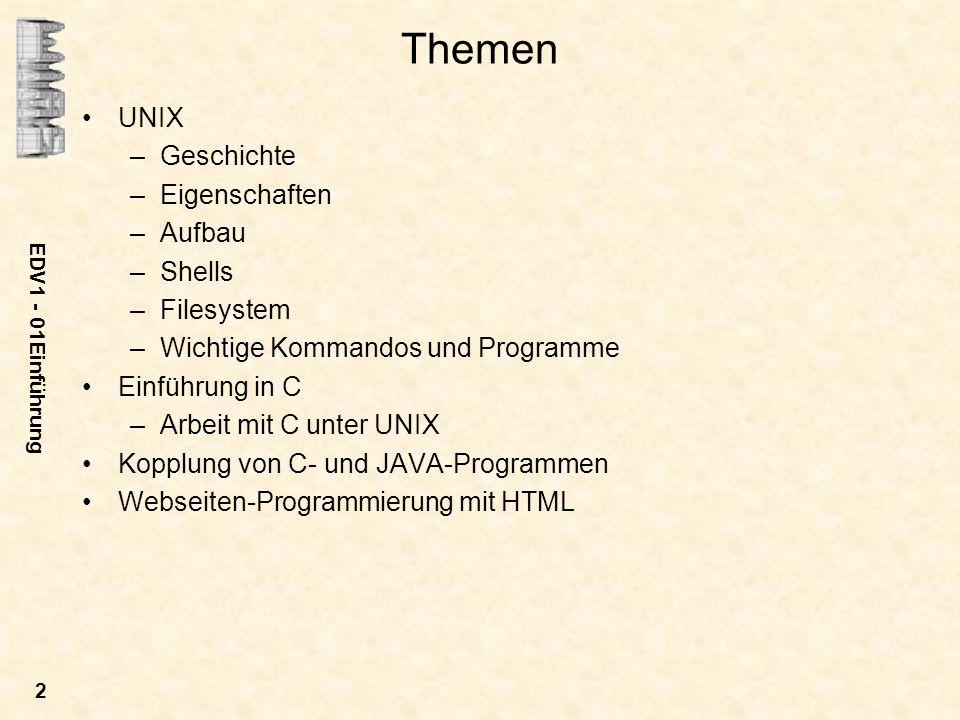 EDV1 - 01Einführung 2 Themen UNIX –Geschichte –Eigenschaften –Aufbau –Shells –Filesystem –Wichtige Kommandos und Programme Einführung in C –Arbeit mit