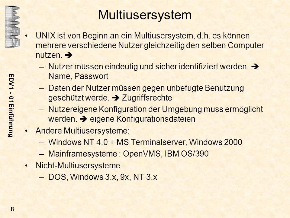 EDV1 - 01Einführung 8 Multiusersystem UNIX ist von Beginn an ein Multiusersystem, d.h. es können mehrere verschiedene Nutzer gleichzeitig den selben C