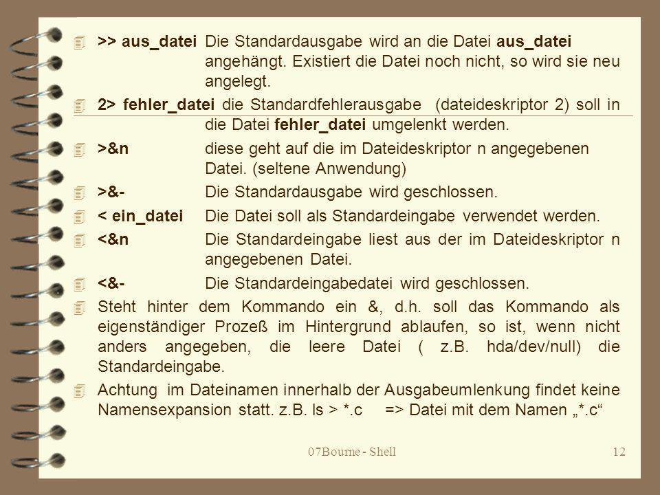 07Bourne - Shell12 4 >> aus_dateiDie Standardausgabe wird an die Datei aus_datei angehängt. Existiert die Datei noch nicht, so wird sie neu angelegt.