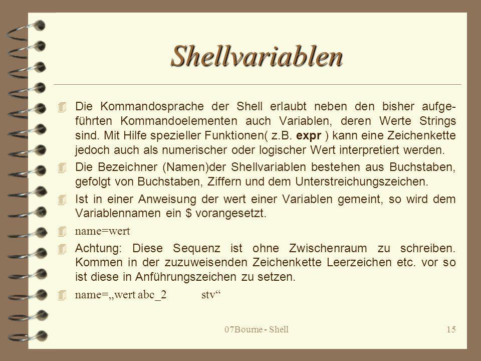 07Bourne - Shell15 Shellvariablen 4 Die Kommandosprache der Shell erlaubt neben den bisher aufge- führten Kommandoelementen auch Variablen, deren Wert