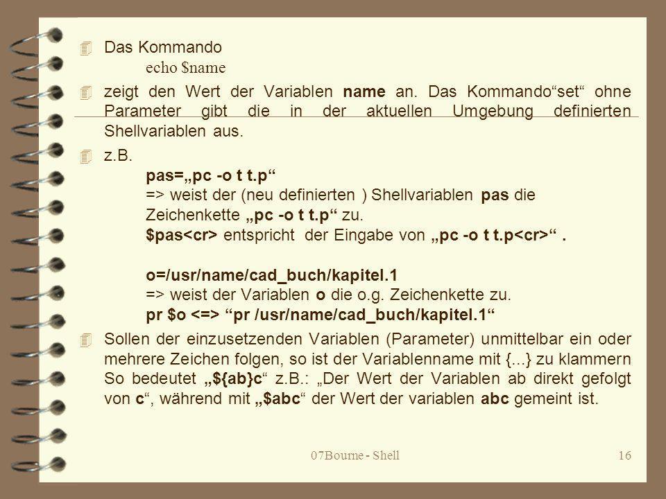 07Bourne - Shell16 Das Kommando echo $name 4 zeigt den Wert der Variablen name an. Das Kommandoset ohne Parameter gibt die in der aktuellen Umgebung d