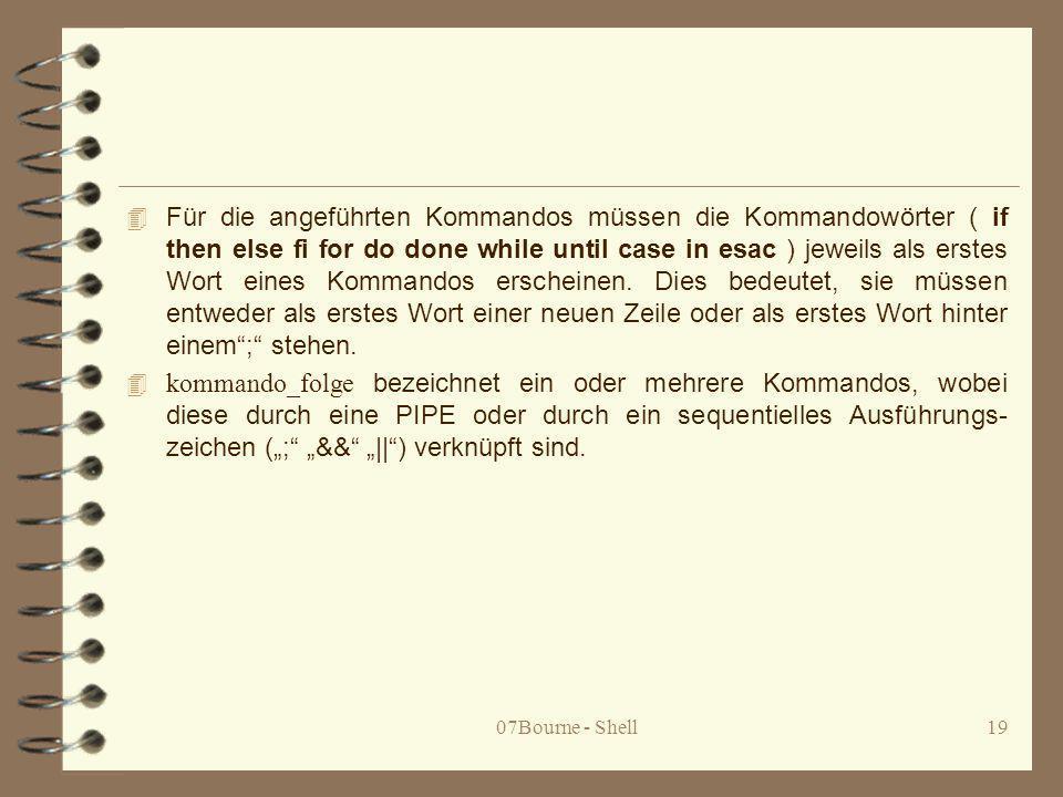 07Bourne - Shell19 4 Für die angeführten Kommandos müssen die Kommandowörter ( if then else fi for do done while until case in esac ) jeweils als erst