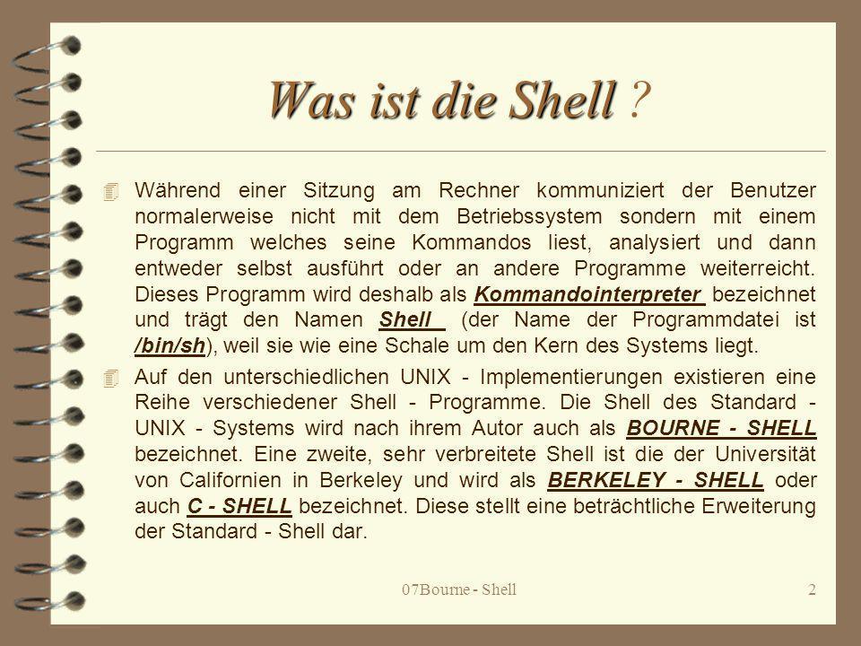 07Bourne - Shell3 Die Shell als Kommandointerpreter 4 Die Bourne - Shell ist das Programm, mit dem der Benutzer in der Regel zu- nächst kommuniziert, wenn er UNIX - Kommandos und Benutzerprogramme aufruft.