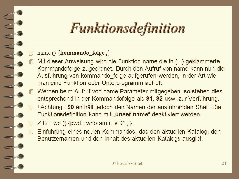 07Bourne - Shell21 Funktionsdefinition 4 name () {kommando_folge ;} 4 Mit dieser Anweisung wird die Funktion name die in {...} geklammerte Kommandofol
