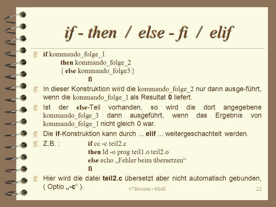 07Bourne - Shell22 if - then / else - fi / elif 4 if kommando_folge_1 then kommando_folge_2 { else kommando_folge3 } fi In dieser Konstruktion wird di