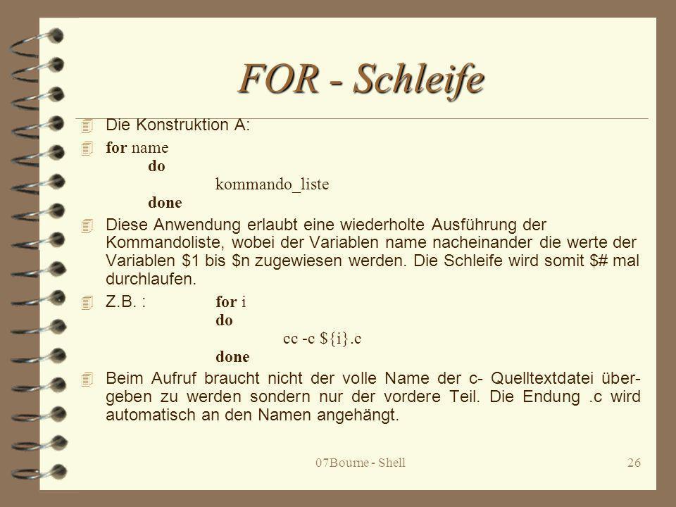 07Bourne - Shell26 FOR - Schleife 4 Die Konstruktion A: 4 for name do kommando_liste done 4 Diese Anwendung erlaubt eine wiederholte Ausführung der Ko