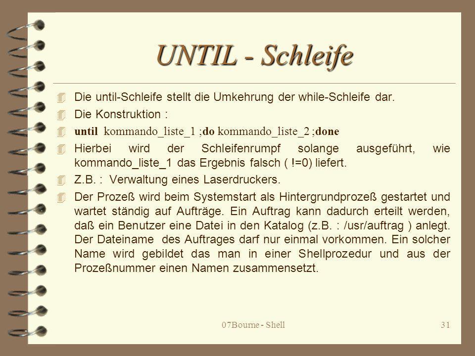 07Bourne - Shell31 UNTIL - Schleife 4 Die until-Schleife stellt die Umkehrung der while-Schleife dar. 4 Die Konstruktion : 4 until kommando_liste_1;do