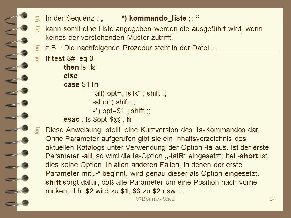 07Bourne - Shell34 4 In der Sequenz : *) kommando_liste ;; 4 kann somit eine Liste angegeben werden,die ausgeführt wird, wenn keines der vorstehenden