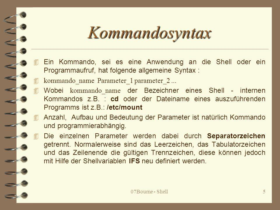 07Bourne - Shell6 4 Die Parametersequenz wird von der Shell auf Metazeichen (*,?,[...]), auf Steuerzeichen (&, &&, |, ||, >, >>, <, <<, (), {}, ;) und zu ersetzende Shellvariablen durchsucht und soweit notwendig expandiert, bevor sie als Programmparameter an das aufgerufene Programm oder Prozedur weitergereicht werden.