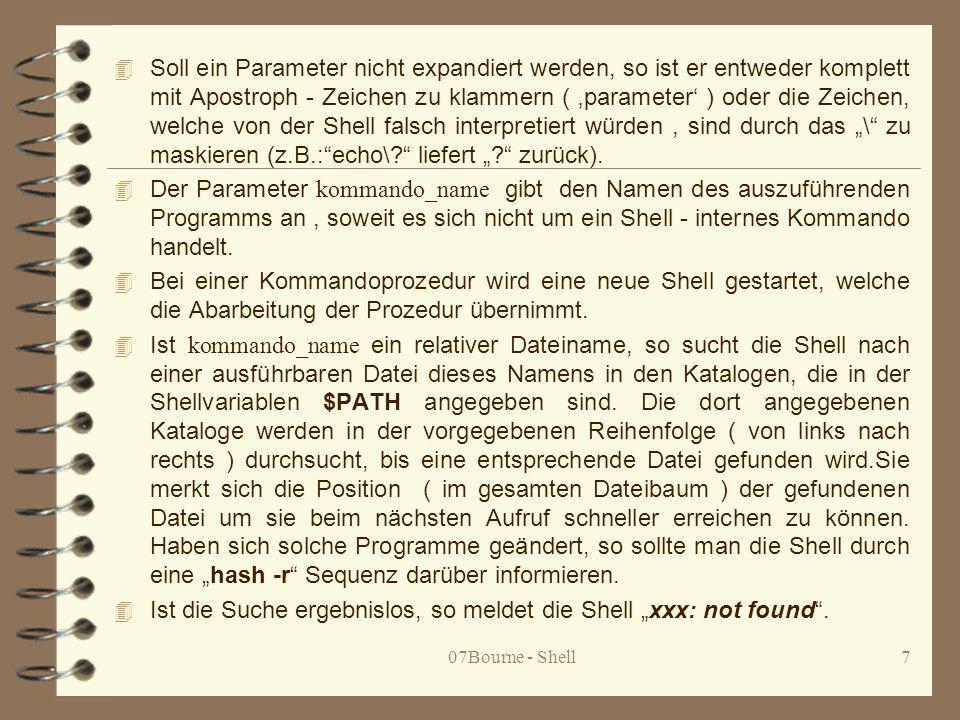07Bourne - Shell18 Ablaufsteuerung 4 Für die Ablaufsteuerung einer Shellprozedur sind folgende Möglichkeiten vorhanden: 4 { kommando_folge;} 4 ( kommando_folge ) 4 name () { kommando_folge;} 4 if kommando_folge_1 ; then kommando_folge_2 {elif kommando_folge_3 ; then kommando_folge} {else kommando_folge_3 } fi 4 for name ; do kommando_liste ; done 4 for name in worte ; do kommando_liste ; done 4 while kommando_liste_1 ; do kommando_liste_2 ; done 4 until kommando_liste_1 ; do kommandoliste_2 ; done 4 case wort in muster{|muster...}) kommando_liste ;;...