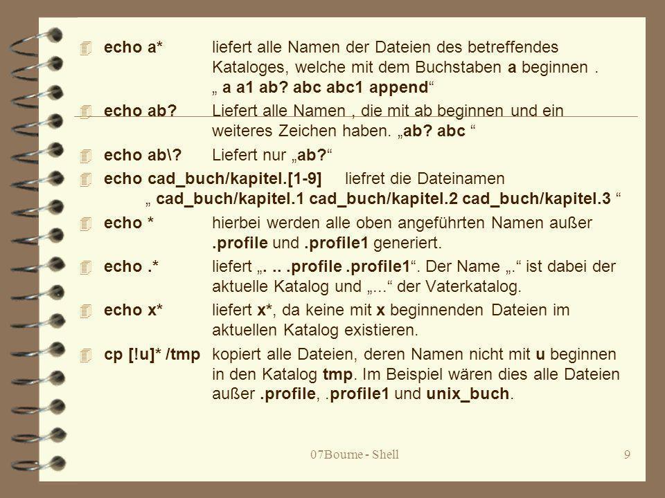 07Bourne - Shell9 4 echo a* liefert alle Namen der Dateien des betreffendes Kataloges, welche mit dem Buchstaben a beginnen. a a1 ab? abc abc1 append