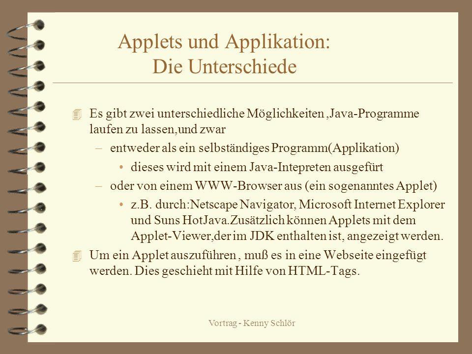 Vortrag - Kenny Schlör Applets und Applikation: Die Unterschiede 4 Es gibt zwei unterschiedliche Möglichkeiten,Java-Programme laufen zu lassen,und zwar –entweder als ein selbständiges Programm(Applikation) dieses wird mit einem Java-Intepreten ausgefürt –oder von einem WWW-Browser aus (ein sogenanntes Applet) z.B.